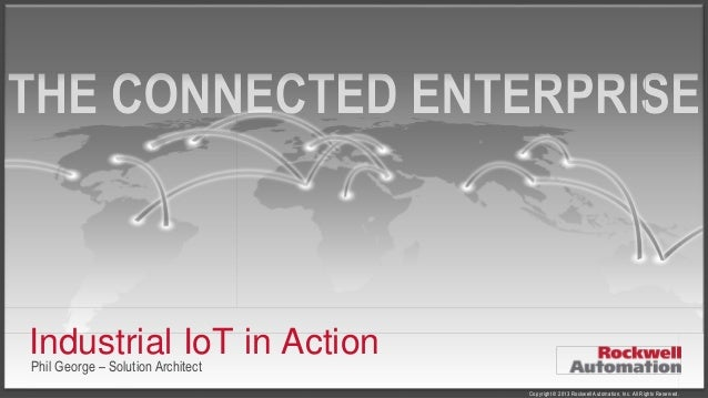 Industrial IoT in Action Phil George – Solution Architect  Copyright © 2013 Rockwell Automation, Inc. All Rights Reserved.