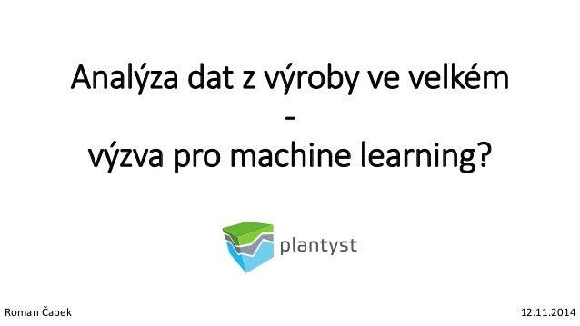 Analýza dat z výroby ve velkém - výzva pro machine learning? Roman Čapek 12.11.2014