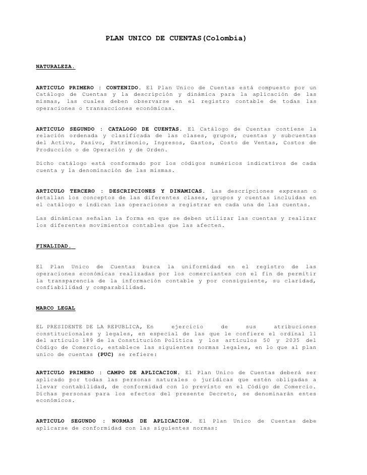 PLAN UNICO DE CUENTAS(Colombia)NATURALEZA.ARTICULO PRIMERO : CONTENIDO. El Plan Unico de Cuentas está compuesto por unCatá...