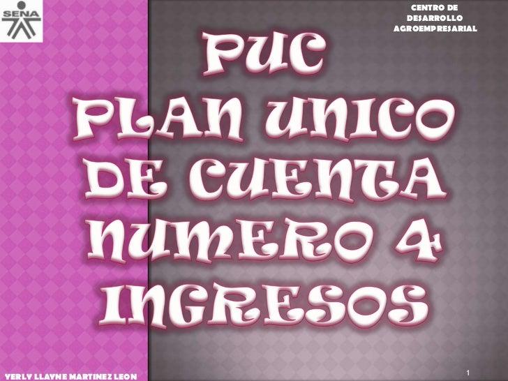 PUC<br />PLAN UNICO DE CUENTA NUMERO 4<br />INGRESOS<br />1<br />CENTRO DE <br />DESARROLLO<br /> AGROEMPRESARIAL<br />YER...