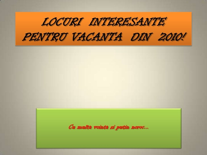 LOCURI  INTERESANTE  PENTRU VACANTA  DIN  2010!<br />Cu multavointasiputinnoroc...<br />