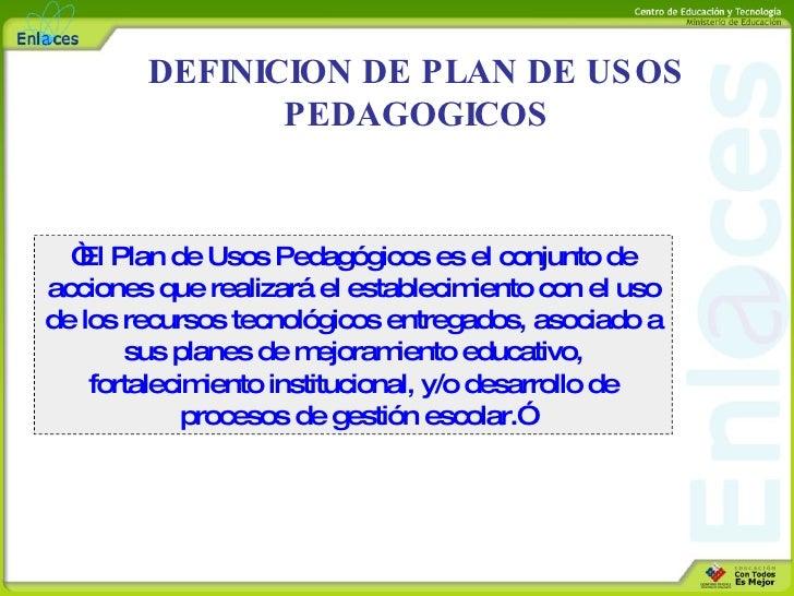 """DEFINICION DE PLAN DE USOS PEDAGOGICOS """" El Plan de Usos Pedagógicos  es el conjunto de acciones que realizará el establec..."""