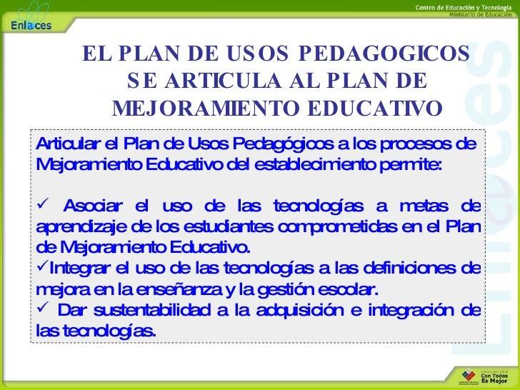 EL PLAN DE USOS PEDAGOGICOS SE ARTICULA AL PLAN DE MEJORAMIENTO EDUCATIVO <ul><li>Articular el Plan de Usos Pedagógicos a ...