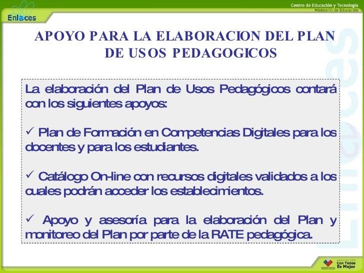 <ul><li>La elaboración del Plan de Usos Pedagógicos contará con los siguientes apoyos: </li></ul><ul><li>Plan de Formación...