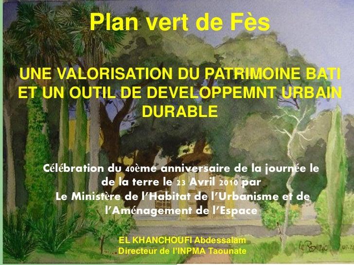 Plan vert de FèsUNE VALORISATION DU PATRIMOINE BATIET UN OUTIL DE DEVELOPPEMNT URBAIN              DURABLE  Célébration du...
