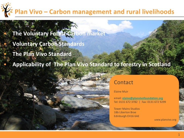 Plan Vivo – Carbon management and rural livelihoods• The Voluntary Forest Carbon market• Voluntary Carbon Standards• The P...