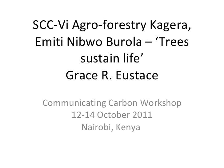 SCC-Vi Agro-forestry Kagera, Emiti Nibwo Burola – 'Trees sustain life' Grace R. Eustace Communicating Carbon Workshop 12-1...
