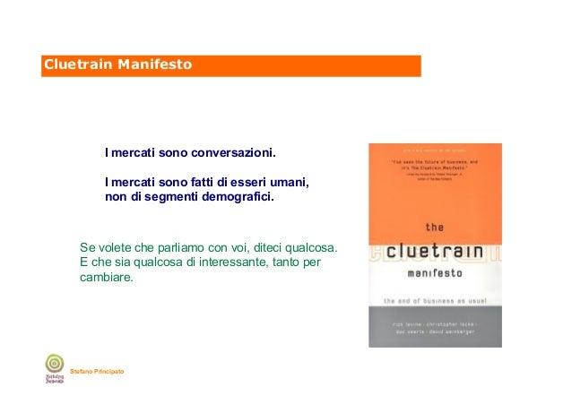 Cluetrain Manifesto  I mercati sono conversazioni. I mercati sono fatti di esseri umani, non di segmenti demografici.  Se ...