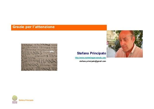 Grazie per l'attenzione  Stefano Principato http:/www.marketingpersonale.com stefano.principato@gmail.com  Stefano Princip...