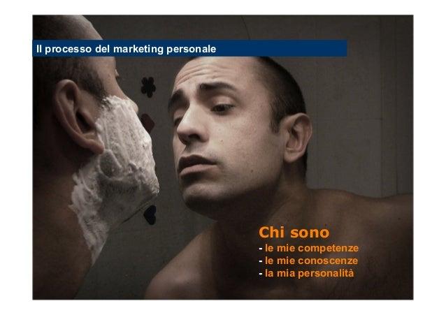 Il processo del marketing personale  Chi sono - le mie competenze - le mie conoscenze - la mia personalità Stefano Princip...