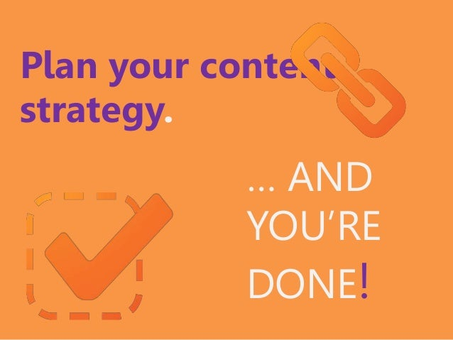 Plan your content strategy. … AND YOU'RE DONE!