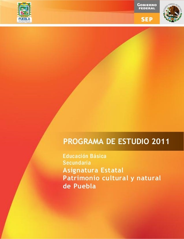 Educación BásicaSecundariaAsignatura EstatalPatrimonio cultural y naturalde PueblaPROGRAMA DE ESTUDIO 2011