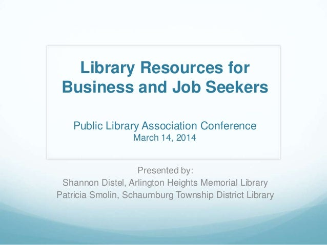 Library Resources for Business and Job Seekers Public Library Association Conference March 14, 2014 Presented by: Shannon ...
