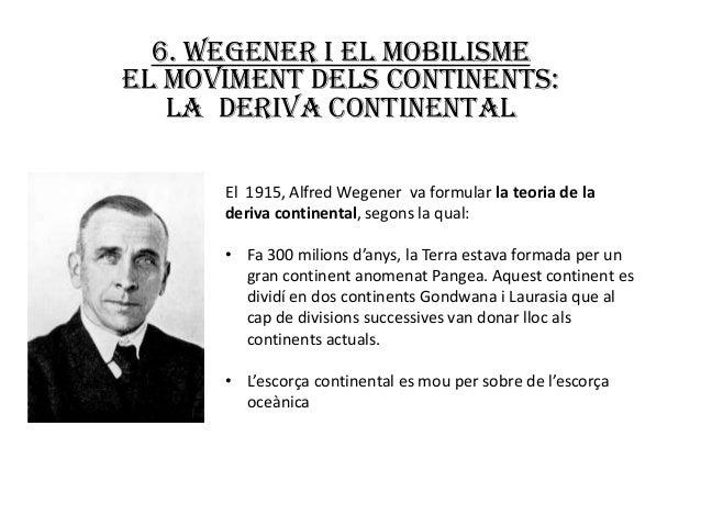 6. Wegener i el mobilismeEL MOVIMENT DELS CONTINENTS:   LA DERIVA CONTINENTAL      El 1915, Alfred Wegener va formular la ...