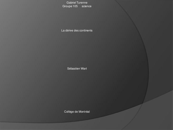 Gabriel Turenne<br />Groupe 105     science<br />La dérive des continents<br />Sébastien Wart<br />Collège de Montréal<br />