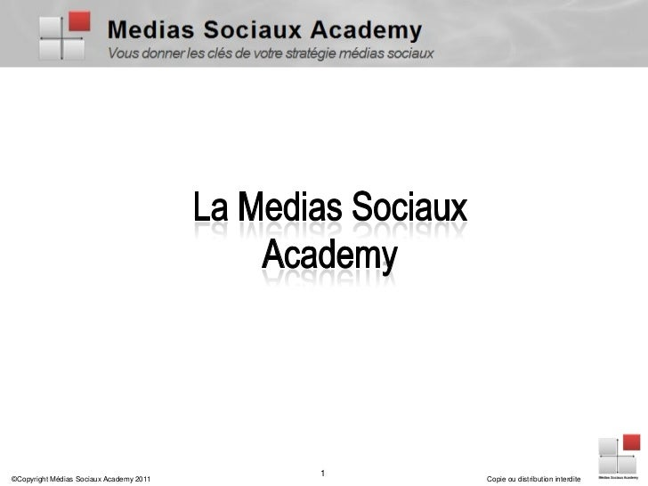 1©Copyright Médias Sociaux Academy 2011       Copie ou distribution interdite