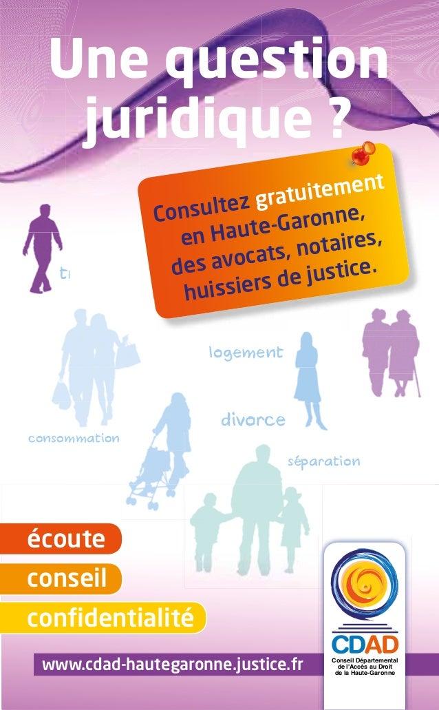 Une question juridique ? www.cdad-hautegaronne.justice.fr écoute conseil confidentialité Conseil Départemental de l'Accès a...