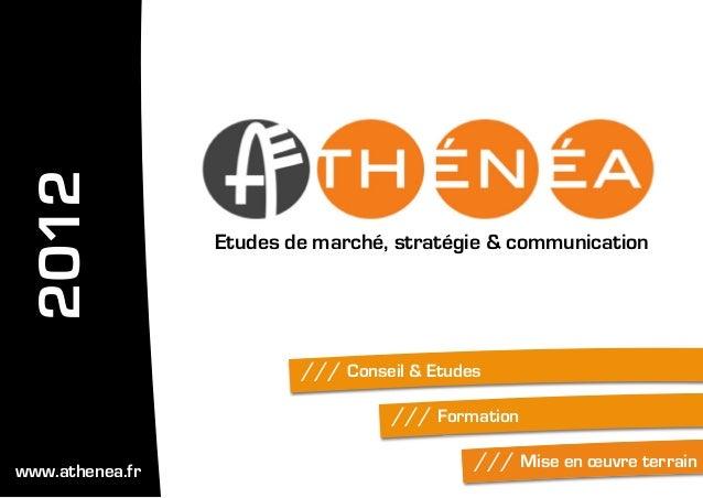 /// Conseil & Etudes/// Formation/// Mise en œuvre terrainEtudes de marché, stratégie & communication2012www.athenea.fr