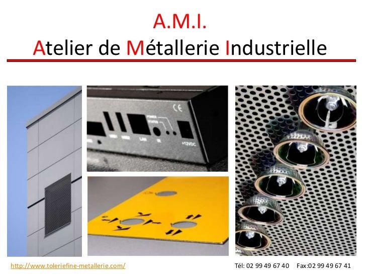 A.M.I.       Atelier de Métallerie Industriellehttp://www.toleriefine-metallerie.com/   Tél: 02 99 49 67 40   Fax:02 99 49...