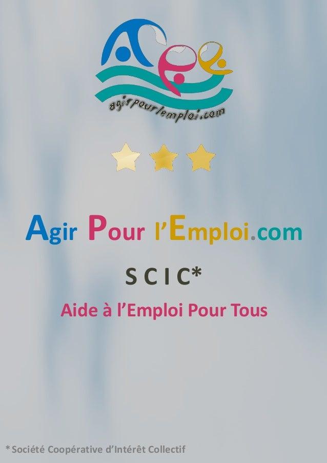 Agir Pour l'Emploi.com S C I C* Aide à l'Emploi Pour Tous *Société Coopérative d'Intérêt Collectif