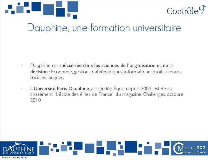 Dauphine, une formation universitaire                •        Dauphine est spécialisée dans les sciences de l'organisation...