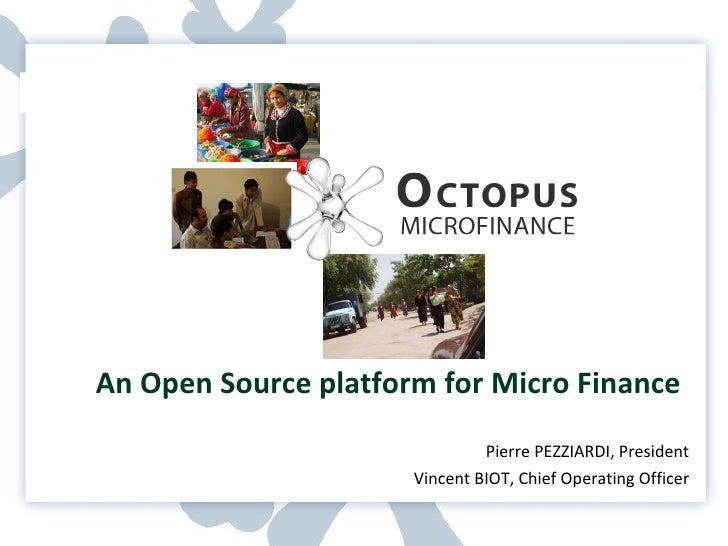 An Open Source platform for Micro Finance Pierre PEZZIARDI, President Vincent BIOT, Chief Operating Officer