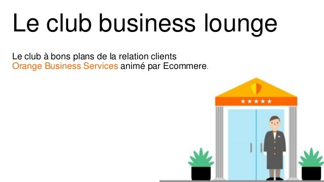 Le club business lounge Le club à bons plans de la relation clients Orange Business Services animé par Ecommere.