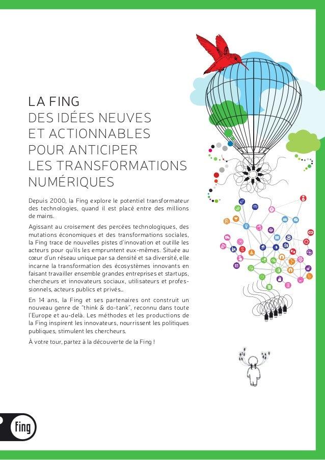 LA FING DES IDÉES NEUVES ET ACTIONNABLES POUR ANTICIPER LES TRANSFORMATIONS NUMÉRIQUES Depuis 2000, la Fing explore le pot...