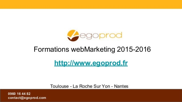 0960 16 44 82 contact@egoprod.com 0960 16 44 82 contact@egoprod.com http://www.egoprod.fr Formations webMarketing 2015-201...