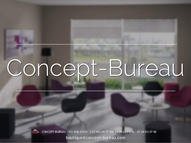 Concept-Bureau CONCEPT-BUREAU : 532 RUE FOCH – ZAC MELUN 77 000 VAUX-LE-PENIL - 01 64 83 57 00 boutique@concept-bureau.com