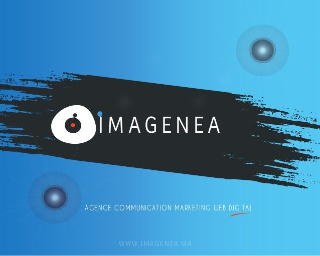 I M AG E N E A  AGENCE COMMUNICATION MARKETING WEB DIGITAL  WWW.IMAGENEA.MA
