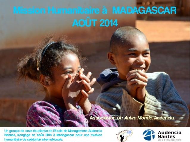 Mission Humanitaire à MADAGASCAR AOÛT 2014 Un groupe de onze étudiants de l'Ecole de Management Audencia Nantes, s'engage ...