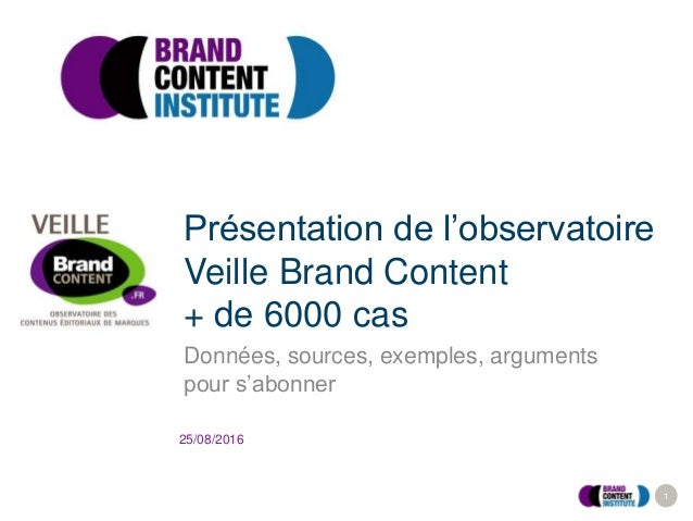 1 25/08/2016 Présentation de l'observatoire Veille Brand Content + de 6000 cas Données, sources, exemples, arguments pour ...