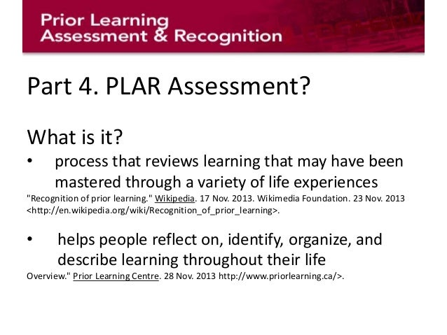 plar prior learning assessment What is prior learning assessment & recognition (plar) plar uses a variety of tools to help students demonstrate past learning to receive course credit prior learning can be acquired through informal study, work, and life experiences that are not recognized by formal credit transfer mechanisms.