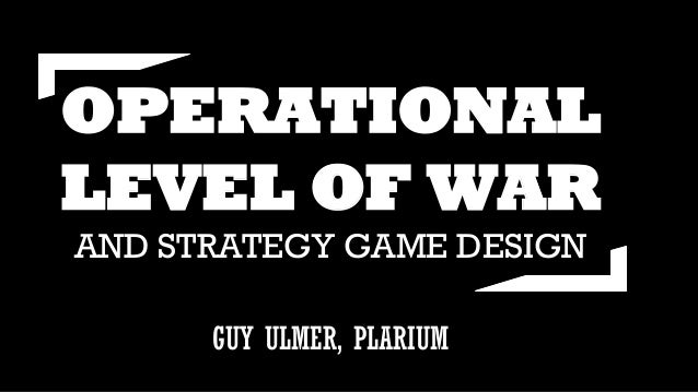 OPERATIONAL LEVEL OF WAR AND STRATEGY GAME DESIGN GUY ULMER, PLARIUM
