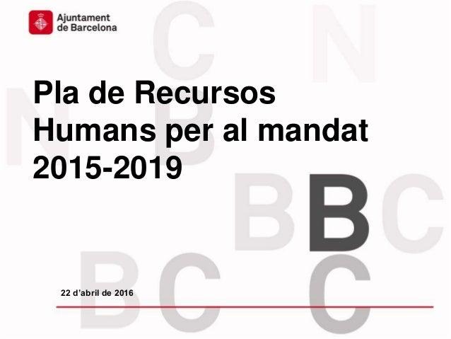 Pla de Recursos Humans per al mandat 2015-2019 22 d'abril de 2016
