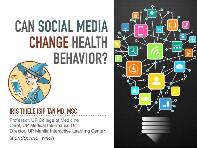 CAN SOCIAL MEDIA CHANGE HEALTH BEHAVIOR? IRIS THIELE ISIP TAN MD, MSC Professor, UP College of Medicine Chief, UP Medical ...