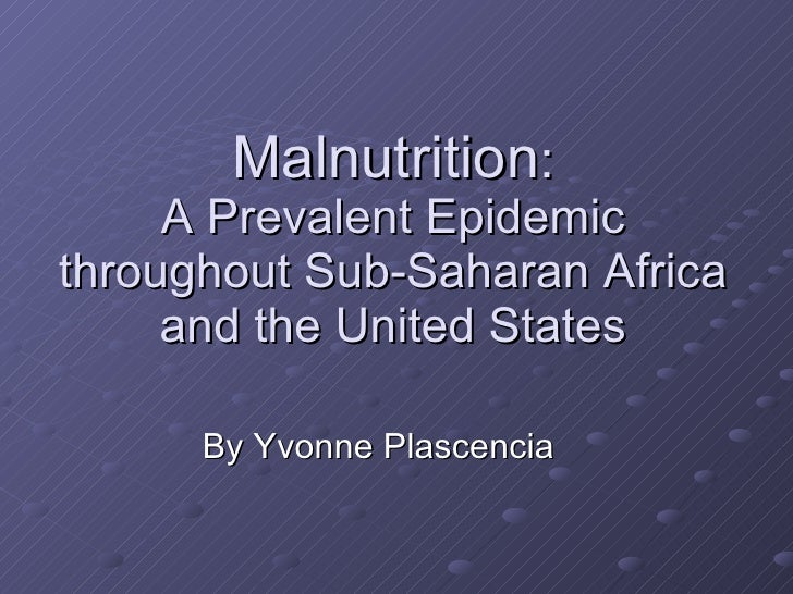 Malnutrition : A Prevalent Epidemic throughout Sub-Saharan Africa and the United States By Yvonne Plascencia