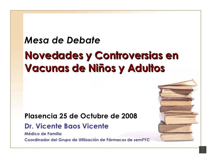 Mesa de Debate Novedades y Controversias en Vacunas de Niños y Adultos Plasencia 25 de Octubre de 2008 Dr. Vicente Baos Vi...