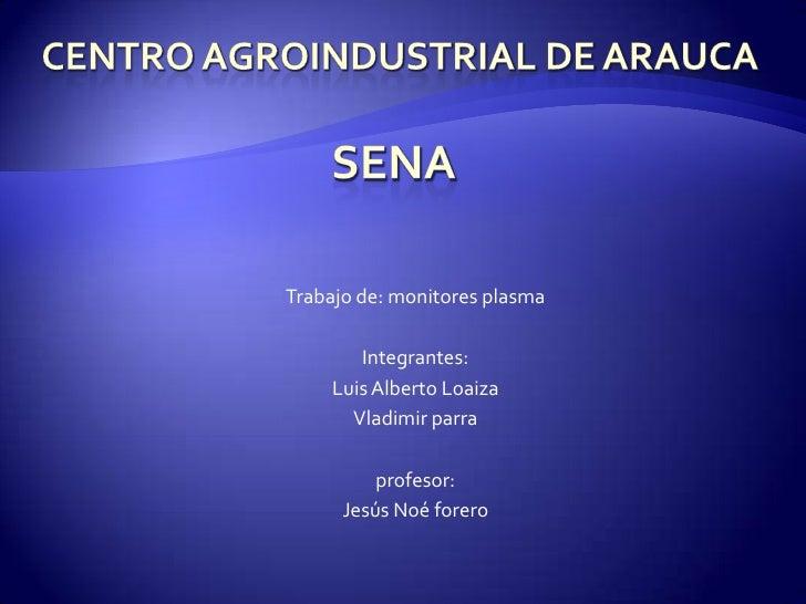 Centro agroindustrial de Arauca<br />Trabajo de: monitores plasma<br />Integrantes:<br />Luis Alberto Loaiza<br />Vladimir...
