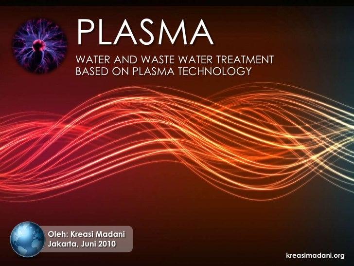 PLASMA<br />WATER AND WASTE WATER TREATMENT<br />BASED ON PLASMA TECHNOLOGY<br />Oleh: Kreasi Madani<br />Jakarta,Juni 201...