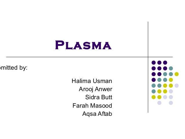 Plasmabmitted by:               Halima Usman                 Arooj Anwer                    Sidra Butt               Farah...