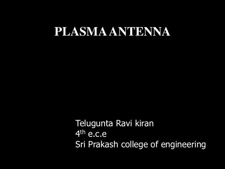 PLASMA ANTENNA  Telugunta Ravi kiran  4th e.c.e  Sri Prakash college of engineering