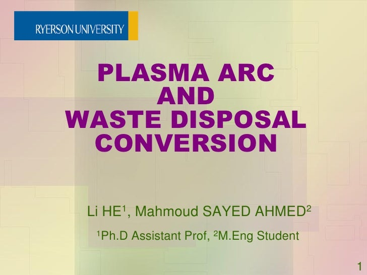 PLASMA ARC      AND WASTE DISPOSAL  CONVERSION   Li HE1, Mahmoud SAYED AHMED2   1Ph.D   Assistant Prof, 2M.Eng Student    ...