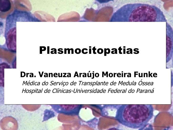 Plasmocitopatias  Dra. Vaneuza Araújo Moreira Funke Médica do Serviço de Transplante de Medula Óssea Hospital de Clínicas-...