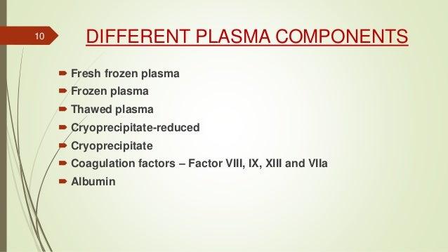 DIFFERENT PLASMA COMPONENTS  Fresh frozen plasma  Frozen plasma  Thawed plasma  Cryoprecipitate-reduced  Cryoprecipit...