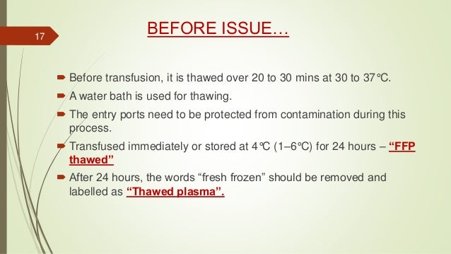 BEFORE ISSUE…  Before transfusion, it is thawed over 20 to 30 mins at 30 to 37°C.  A water bath is used for thawing.  T...