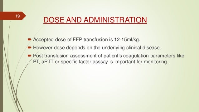 DOSE AND ADMINISTRATION  Accepted dose of FFP transfusion is 12-15ml/kg.  However dose depends on the underlying clinica...