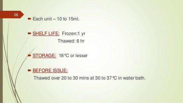  Each unit – 10 to 15ml.  SHELF LIFE: Frozen:1 yr Thawed: 6 hr  STORAGE: 18°C or lesser  BEFORE ISSUE: Thawed over 20 ...