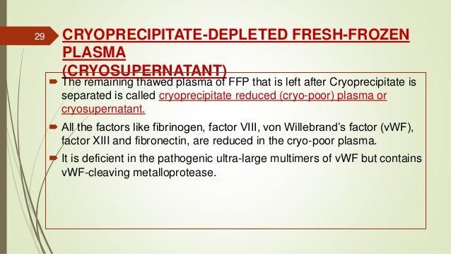 CRYOPRECIPITATE-DEPLETED FRESH-FROZEN PLASMA (CRYOSUPERNATANT)  The remaining thawed plasma of FFP that is left after Cry...